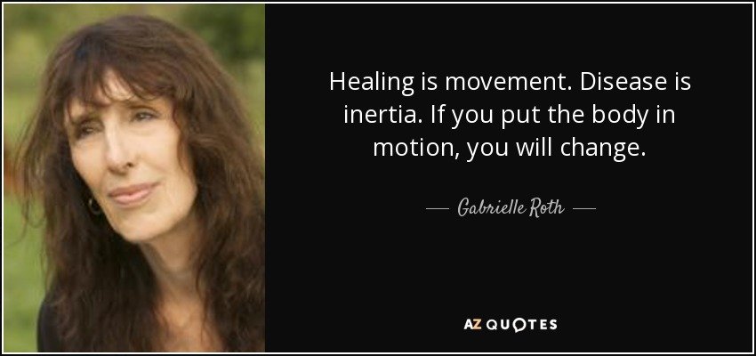 Healing is movement. Disease is inertia. If you put the body in motion, you will change. - Gabrielle Roth