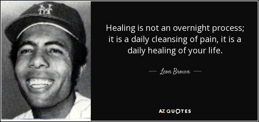 Healing is not an overnight process; it is a daily cleansing of pain, it is a daily healing of your life. - Leon Brown