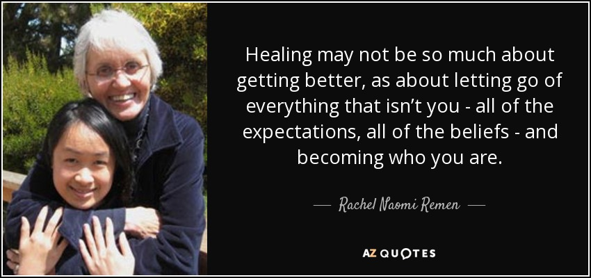 Healing may not be so much about getting better, as about letting go of everything that isn't you - all of the expectations, all of the beliefs - and becoming who you are. - Rachel Naomi Remen