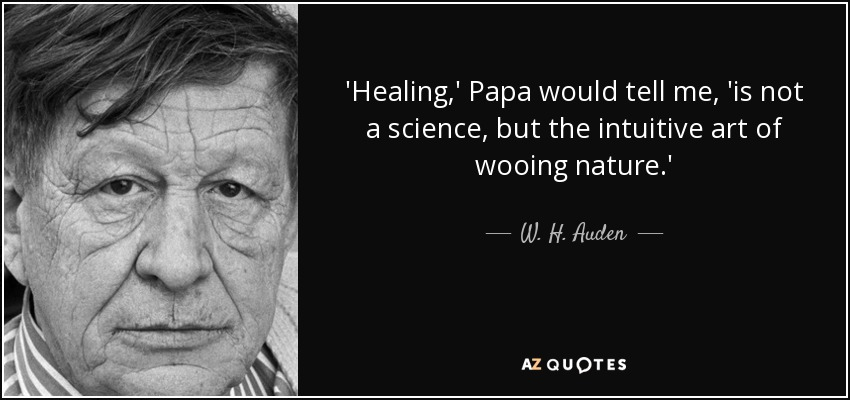 'Healing,' Papa would tell me, 'is not a science, but the intuitive art of wooing nature.' - W. H. Auden