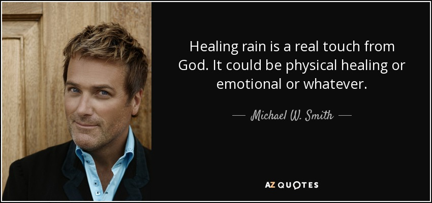 Healing rain is a real touch from God. It could be physical healing or emotional or whatever. - Michael W. Smith
