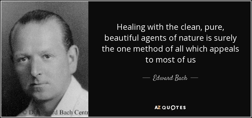 Healing with the clean, pure, beautiful agents of nature is surely the one method of all which appeals to most of us - Edward Bach