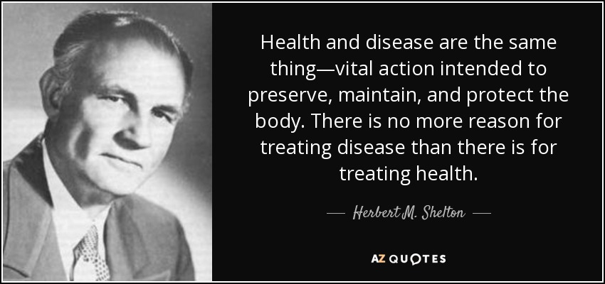 Health and disease are the same thing—vital action intended to preserve, maintain, and protect the body. There is no more reason for treating disease than there is for treating health. - Herbert M. Shelton