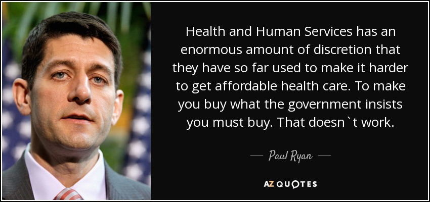 Health and Human Services has an enormous amount of discretion that they have so far used to make it harder to get affordable health care. To make you buy what the government insists you must buy. That doesn`t work. - Paul Ryan