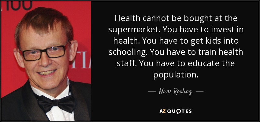 Health cannot be bought at the supermarket. You have to invest in health. You have to get kids into schooling. You have to train health staff. You have to educate the population. - Hans Rosling