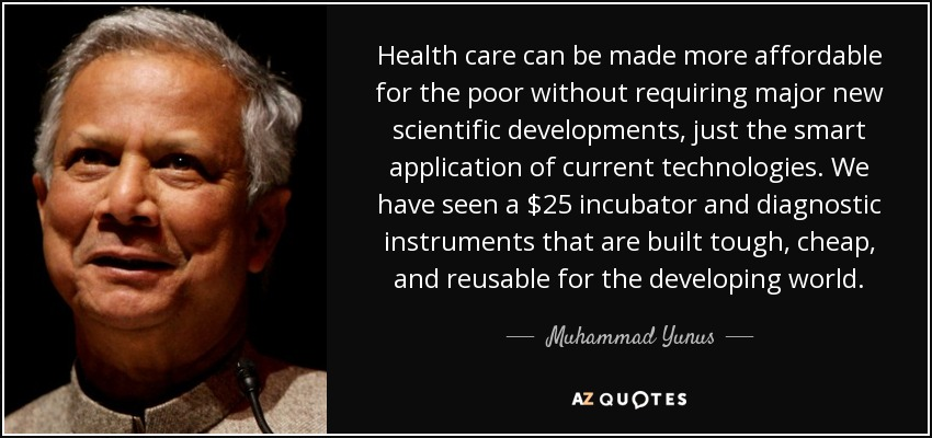Health care can be made more affordable for the poor without requiring major new scientific developments, just the smart application of current technologies. We have seen a $25 incubator and diagnostic instruments that are built tough, cheap, and reusable for the developing world. - Muhammad Yunus