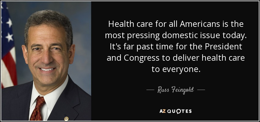 Health care for all Americans is the most pressing domestic issue today. It's far past time for the President and Congress to deliver health care to everyone. - Russ Feingold