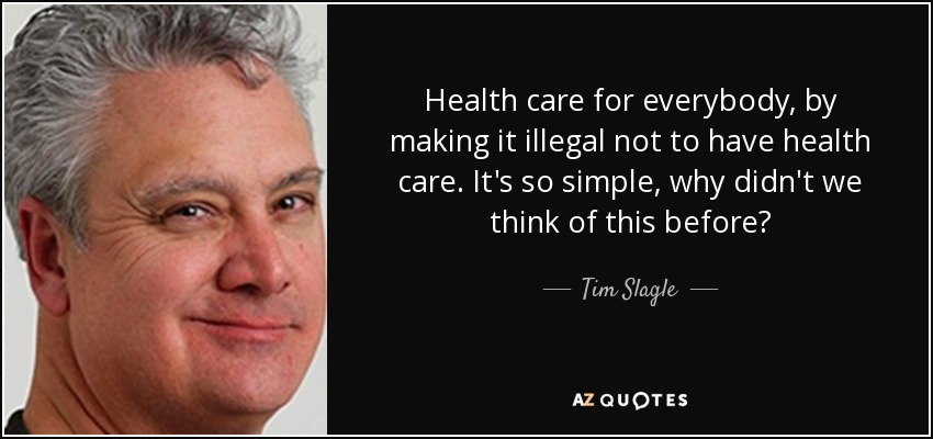 Health care for everybody, by making it illegal not to have health care. It's so simple, why didn't we think of this before? - Tim Slagle