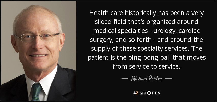 Health care historically has been a very siloed field that's organized around medical specialties - urology, cardiac surgery, and so forth - and around the supply of these specialty services. The patient is the ping-pong ball that moves from service to service. - Michael Porter