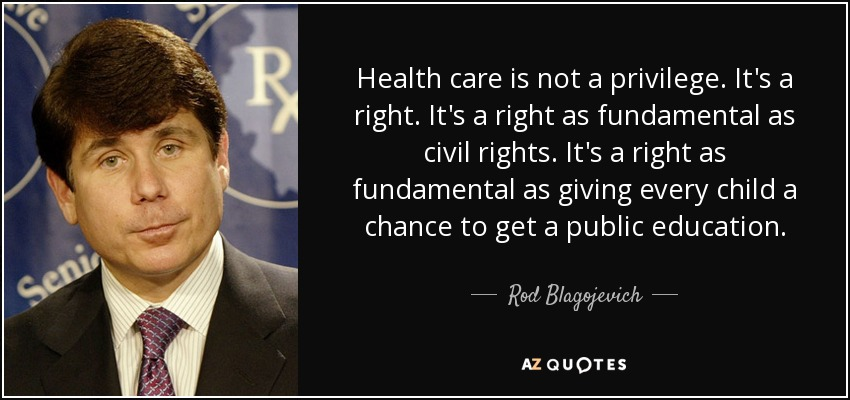 Health care is not a privilege. It's a right. It's a right as fundamental as civil rights. It's a right as fundamental as giving every child a chance to get a public education. - Rod Blagojevich