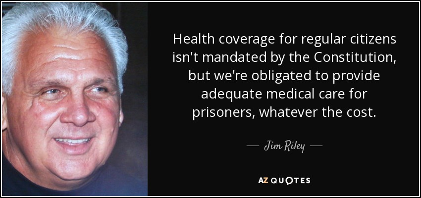 Health coverage for regular citizens isn't mandated by the Constitution, but we're obligated to provide adequate medical care for prisoners, whatever the cost. - Jim Riley