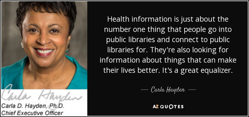 Health information is just about the number one thing that people go into public libraries and connect to public libraries for. They're also looking for information about things that can make their lives better. It's a great equalizer. - Carla Hayden