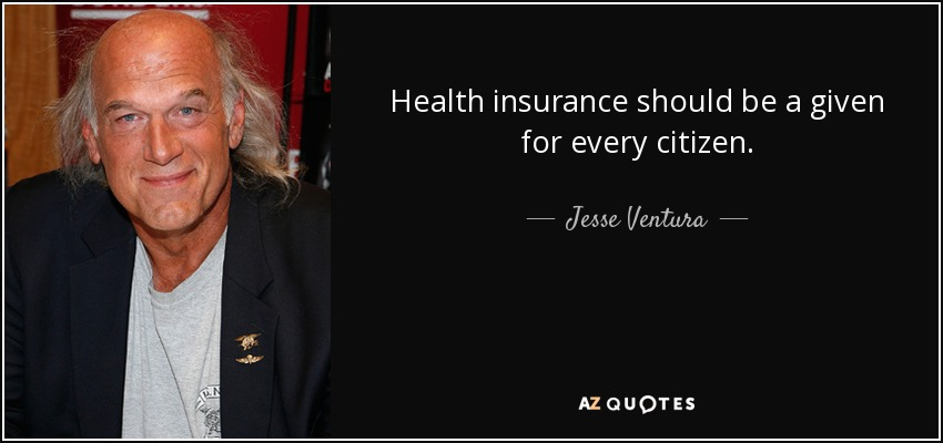Health insurance should be a given for every citizen. - Jesse Ventura