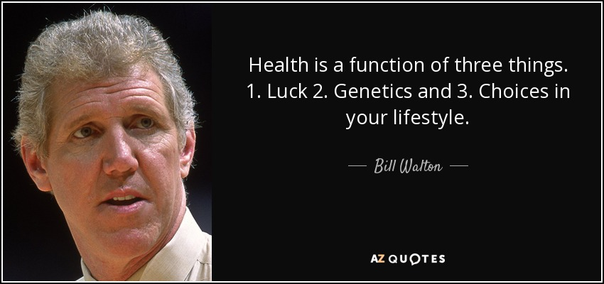 Health is a function of three things. 1. Luck 2. Genetics and 3. Choices in your lifestyle. - Bill Walton