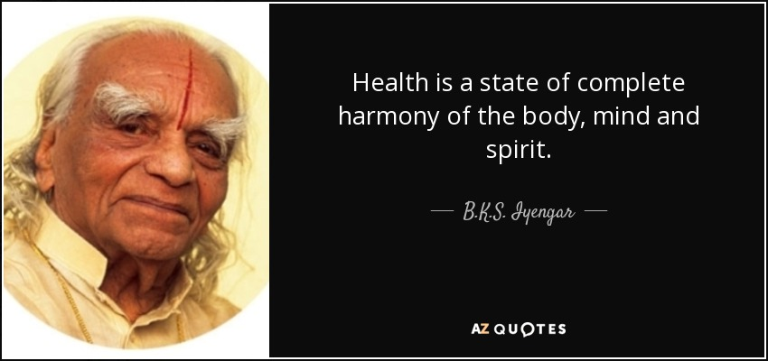 Health is a state of complete harmony of the body, mind and spirit. - B.K.S. Iyengar
