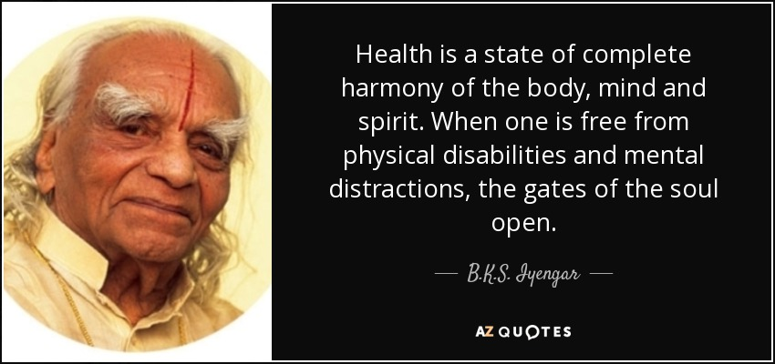 Health is a state of complete harmony of the body, mind and spirit. When one is free from physical disabilities and mental distractions, the gates of the soul open. - B.K.S. Iyengar