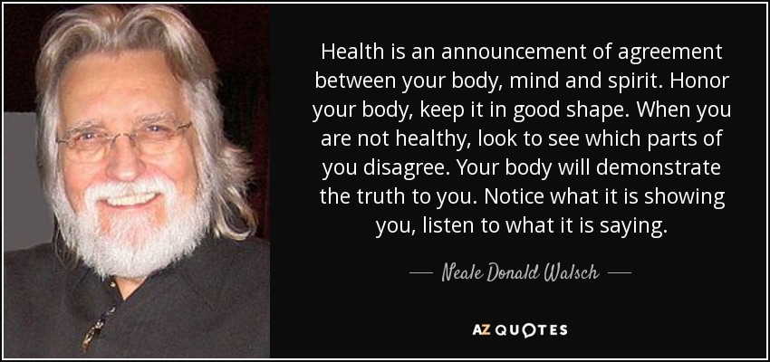 Health is an announcement of agreement between your body, mind and spirit. Honor your body, keep it in good shape. When you are not healthy, look to see which parts of you disagree. Your body will demonstrate the truth to you. Notice what it is showing you, listen to what it is saying. - Neale Donald Walsch