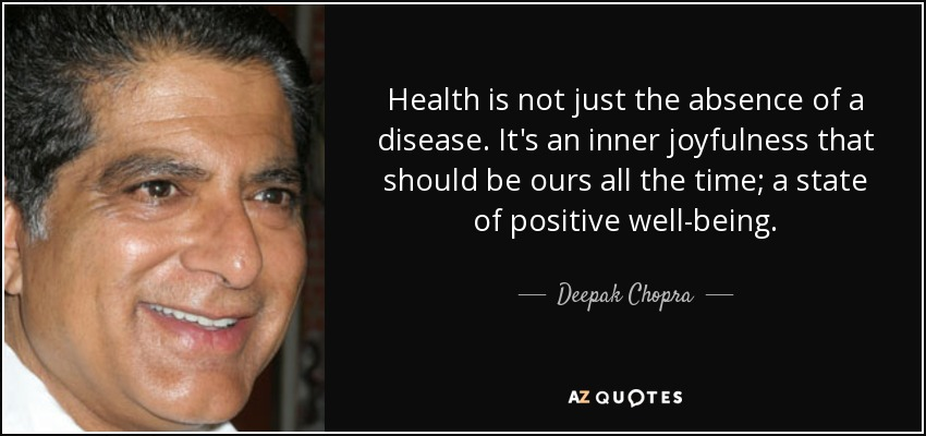 Health is not just the absence of a disease. It's an inner joyfulness that should be ours all the time; a state of positive well-being. - Deepak Chopra