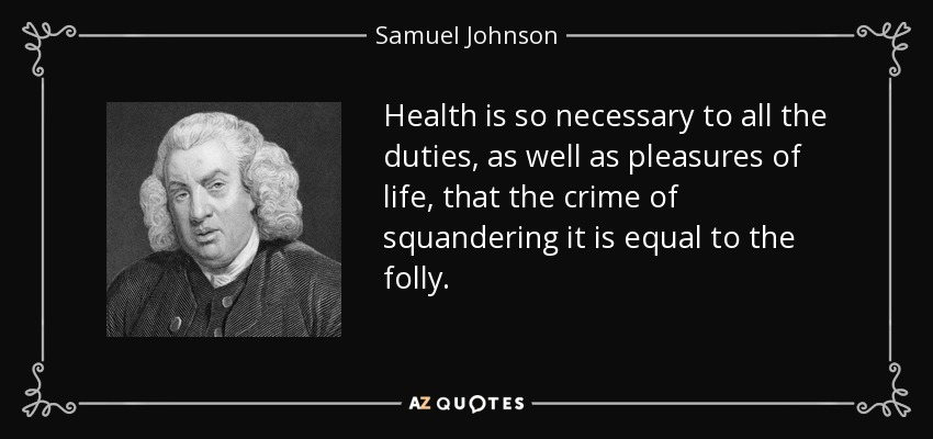 Health is so necessary to all the duties, as well as pleasures of life, that the crime of squandering it is equal to the folly. - Samuel Johnson