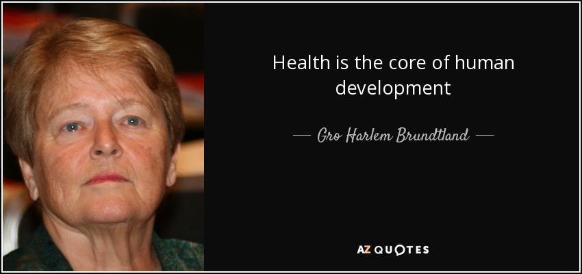Health is the core of human development - Gro Harlem Brundtland