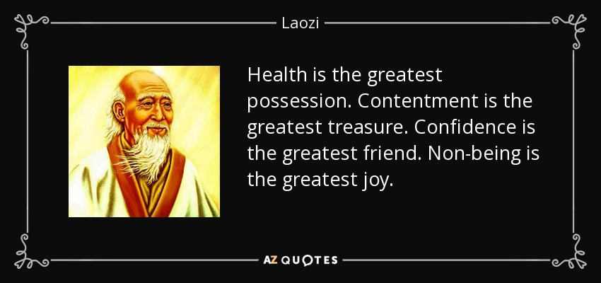 Health is the greatest possession. Contentment is the greatest treasure. Confidence is the greatest friend. Non-being is the greatest joy. - Laozi