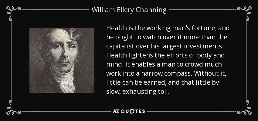 Health is the working man's fortune, and he ought to watch over it more than the capitalist over his largest investments. Health lightens the efforts of body and mind. It enables a man to crowd much work into a narrow compass. Without it, little can be earned, and that little by slow, exhausting toil. - William Ellery Channing