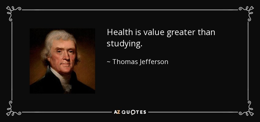 Health is value greater than studying. - Thomas Jefferson