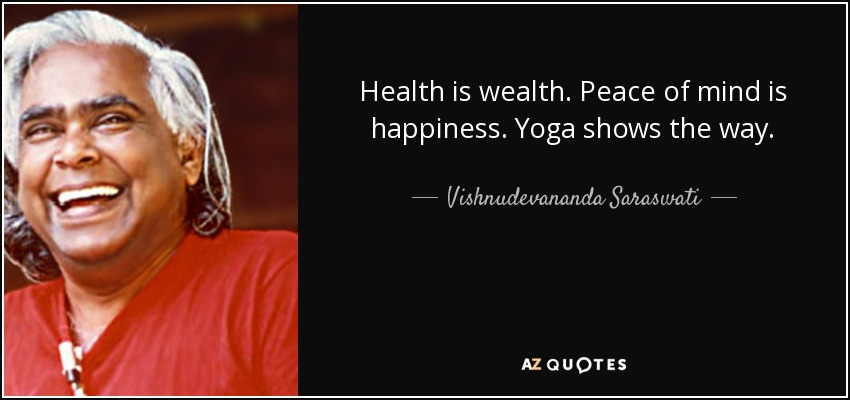 Health is wealth. Peace of mind is happiness. Yoga shows the way. - Vishnudevananda Saraswati