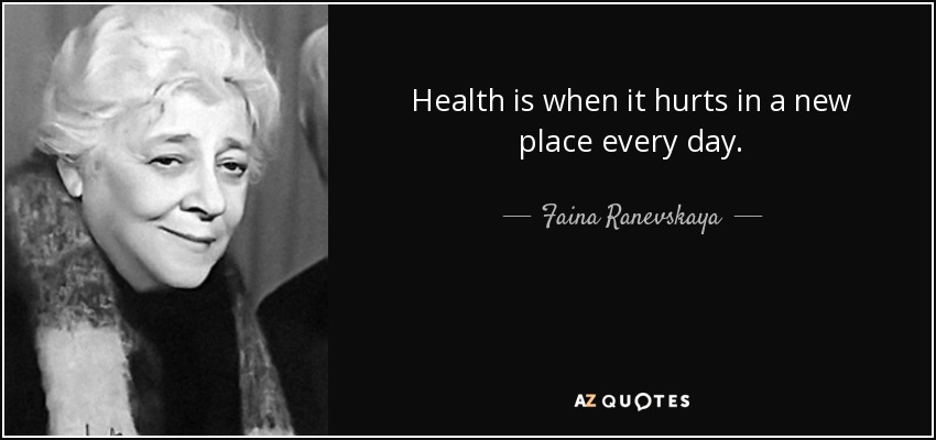 Health is when it hurts in a new place every day. - Faina Ranevskaya