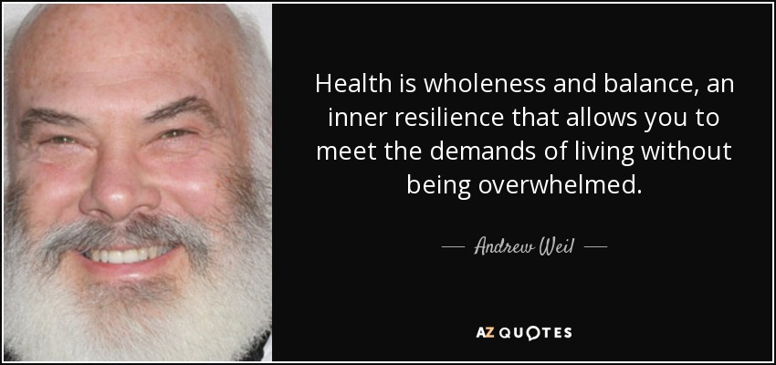 Health is wholeness and balance, an inner resilience that allows you to meet the demands of living without being overwhelmed. - Andrew Weil