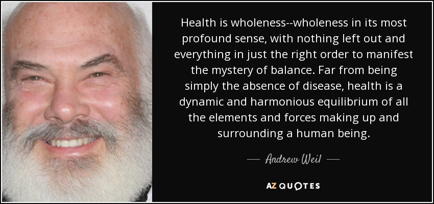 Health is wholeness--wholeness in its most profound sense, with nothing left out and everything in just the right order to manifest the mystery of balance. Far from being simply the absence of disease, health is a dynamic and harmonious equilibrium of all the elements and forces making up and surrounding a human being. - Andrew Weil