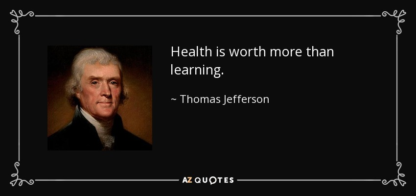 Health is worth more than learning. - Thomas Jefferson
