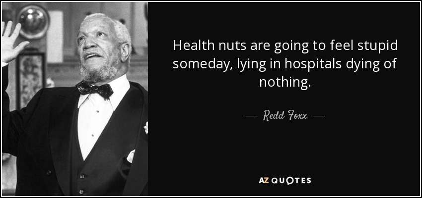 Health nuts are going to feel stupid someday, lying in hospitals dying of nothing. - Redd Foxx