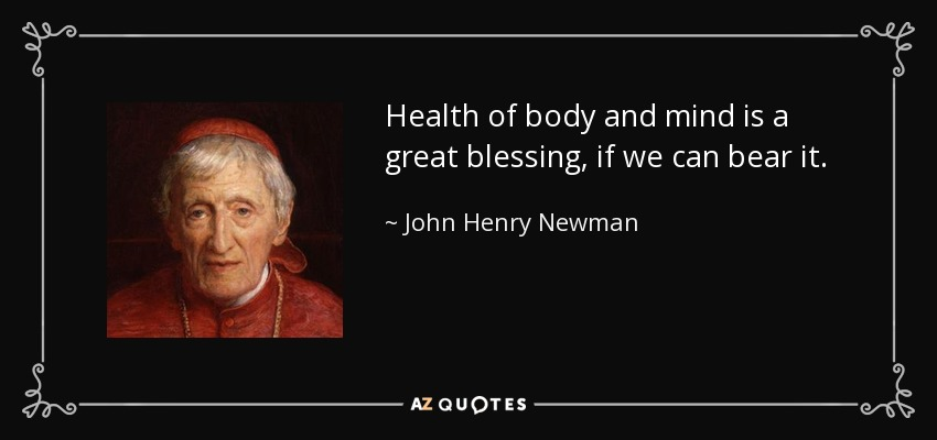 Health of body and mind is a great blessing, if we can bear it. - John Henry Newman