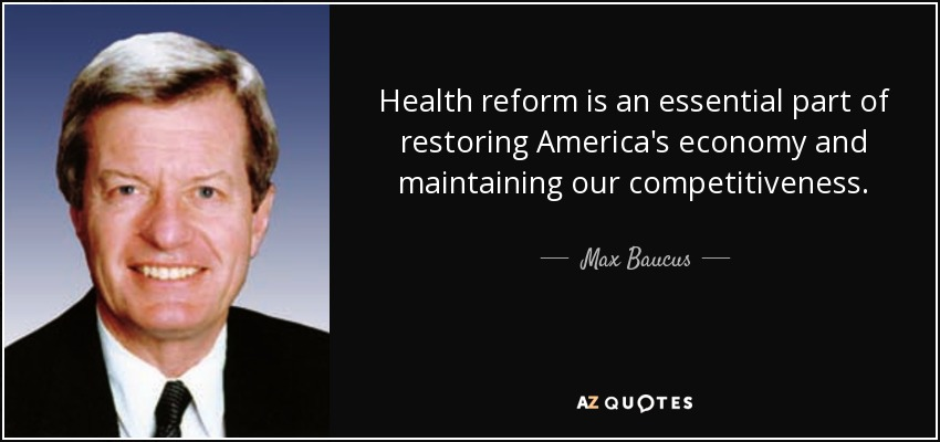 Health reform is an essential part of restoring America's economy and maintaining our competitiveness. - Max Baucus