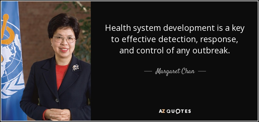 Health system development is a key to effective detection, response, and control of any outbreak. - Margaret Chan