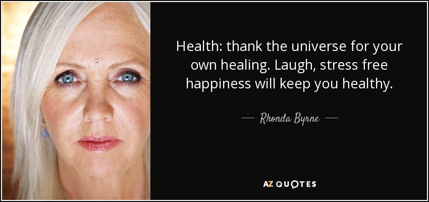 Health: thank the universe for your own healing. Laugh, stress free happiness will keep you healthy. - Rhonda Byrne