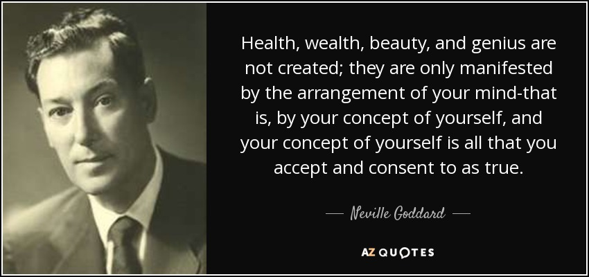 Health, wealth, beauty, and genius are not created; they are only manifested by the arrangement of your mind-that is, by your concept of yourself, and your concept of yourself is all that you accept and consent to as true. - Neville Goddard