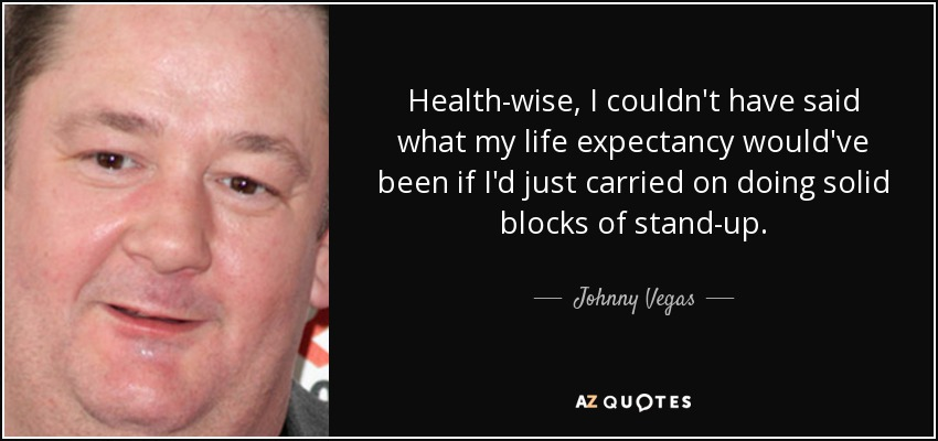 Health-wise, I couldn't have said what my life expectancy would've been if I'd just carried on doing solid blocks of stand-up. - Johnny Vegas