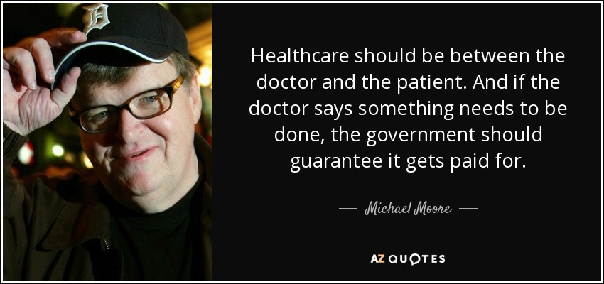 Healthcare should be between the doctor and the patient. And if the doctor says something needs to be done, the government should guarantee it gets paid for. - Michael Moore