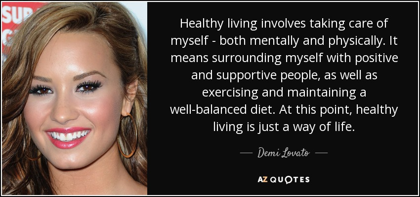 Healthy living involves taking care of myself - both mentally and physically. It means surrounding myself with positive and supportive people, as well as exercising and maintaining a well-balanced diet. At this point, healthy living is just a way of life. - Demi Lovato