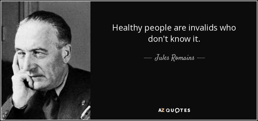Healthy people are invalids who don't know it. - Jules Romains