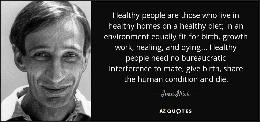Healthy people are those who live in healthy homes on a healthy diet; in an environment equally fit for birth, growth work, healing, and dying... Healthy people need no bureaucratic interference to mate, give birth, share the human condition and die. - Ivan Illich