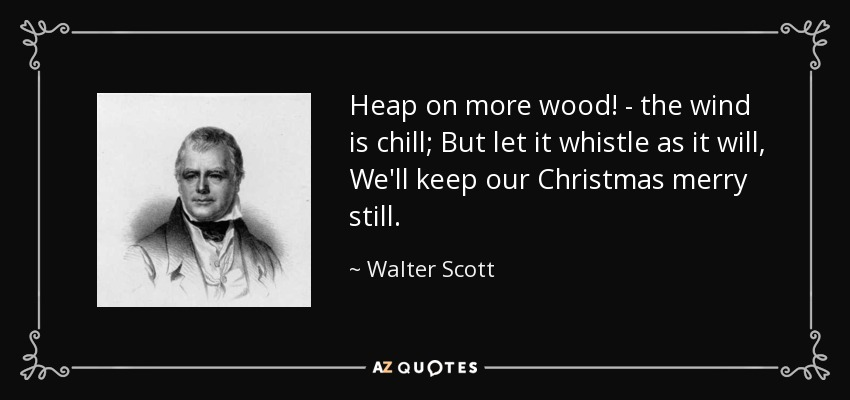 Heap on more wood! - the wind is chill; But let it whistle as it will, We'll keep our Christmas merry still. - Walter Scott