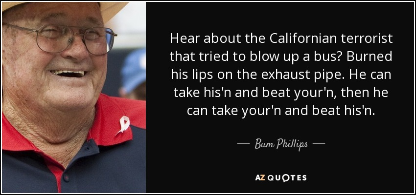 Hear about the Californian terrorist that tried to blow up a bus? Burned his lips on the exhaust pipe. He can take his'n and beat your'n, then he can take your'n and beat his'n. - Bum Phillips