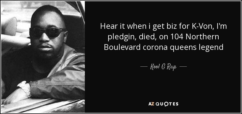 Hear it when i get biz for K-Von, I'm pledgin, died, on 104 Northern Boulevard corona queens legend - Kool G Rap