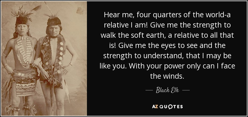 Hear me, four quarters of the world-a relative I am! Give me the strength to walk the soft earth, a relative to all that is! Give me the eyes to see and the strength to understand, that I may be like you. With your power only can I face the winds. - Black Elk