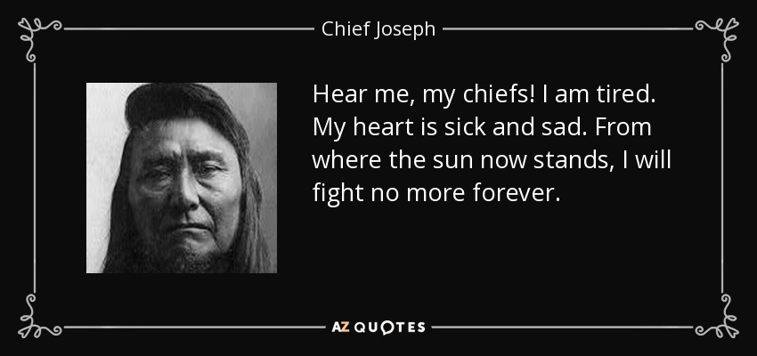 Hear me, my chiefs! I am tired. My heart is sick and sad. From where the sun now stands, I will fight no more forever. - Chief Joseph