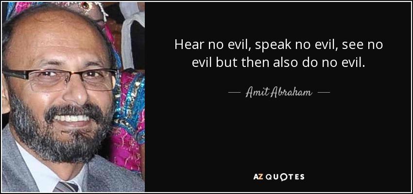 Hear no evil, speak no evil, see no evil but then also do no evil. - Amit Abraham