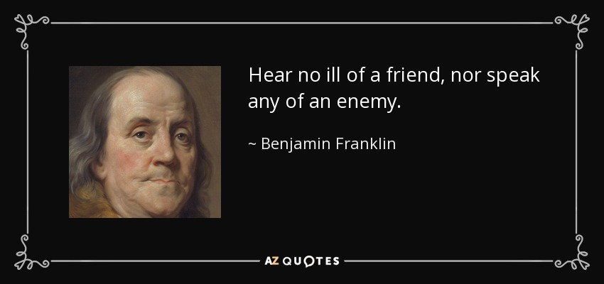 Hear no ill of a friend, nor speak any of an enemy. - Benjamin Franklin